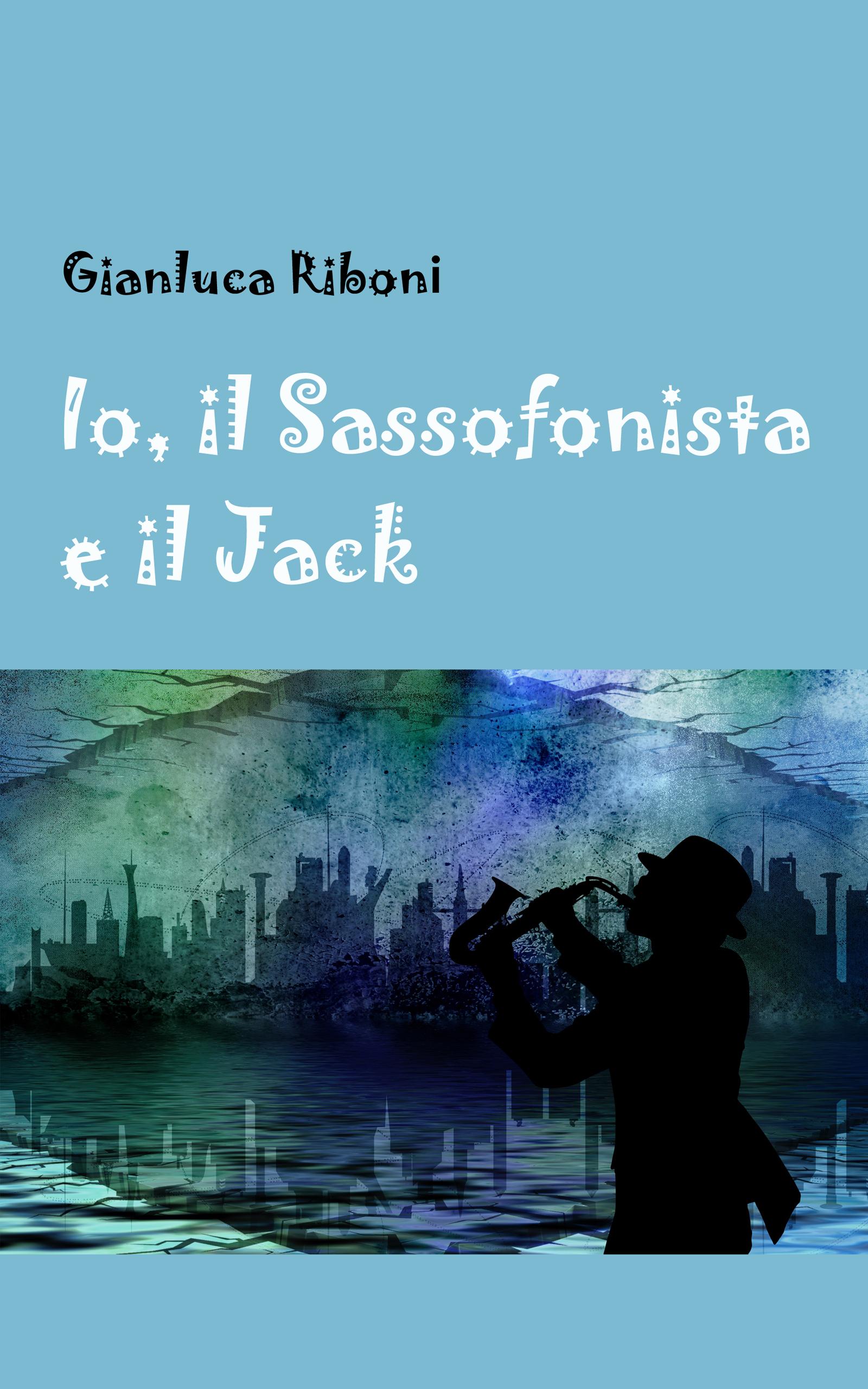 Io, il Sassofonista e il Jack, romanzo di Gianluca Riboni